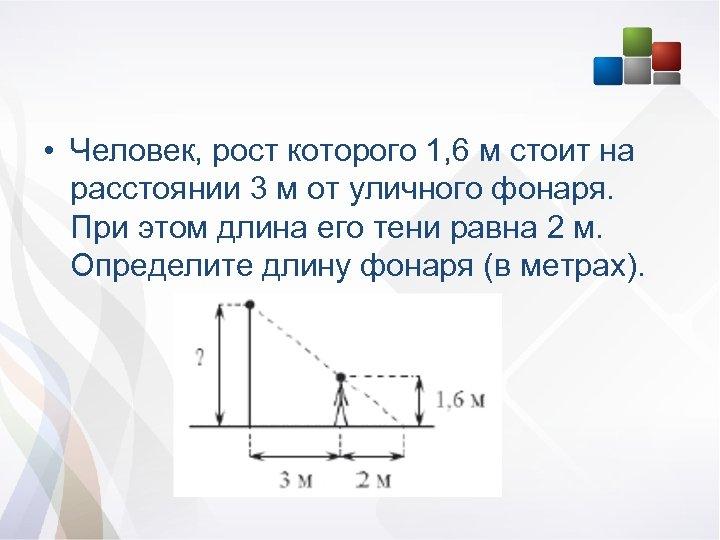• Человек, рост которого 1, 6 м стоит на расстоянии 3 м от