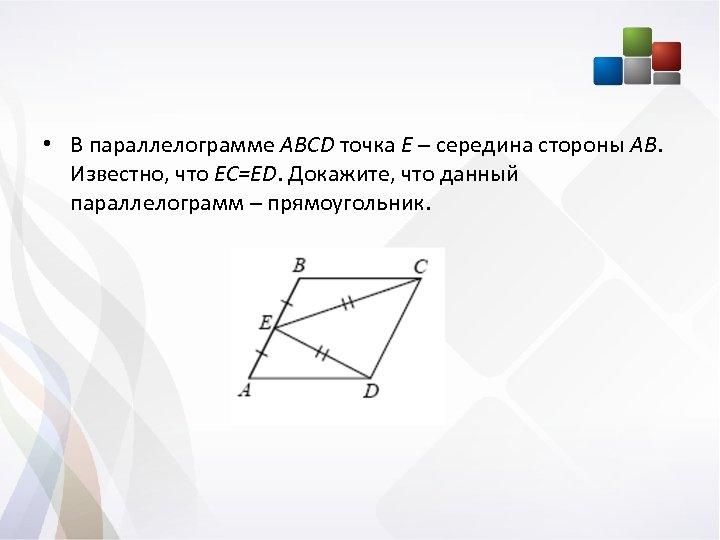 • В параллелограмме ABCD точка Е – середина стороны АВ. Известно, что EC=ED.