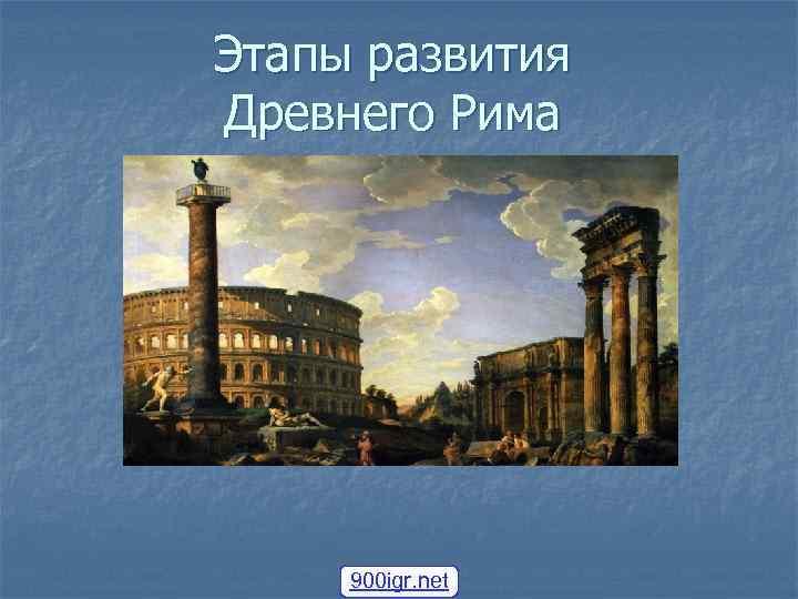 Этапы развития Древнего Рима 900 igr. net