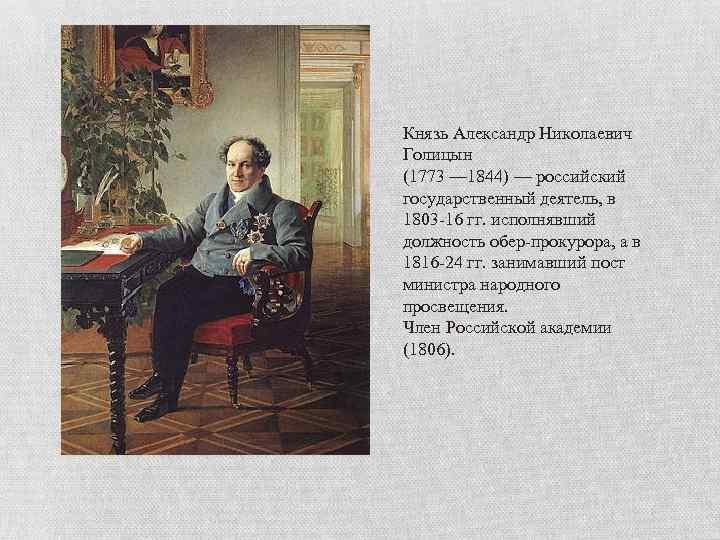 Князь Александр Николаевич Голицын (1773 — 1844) — российский государственный деятель, в 1803 -16