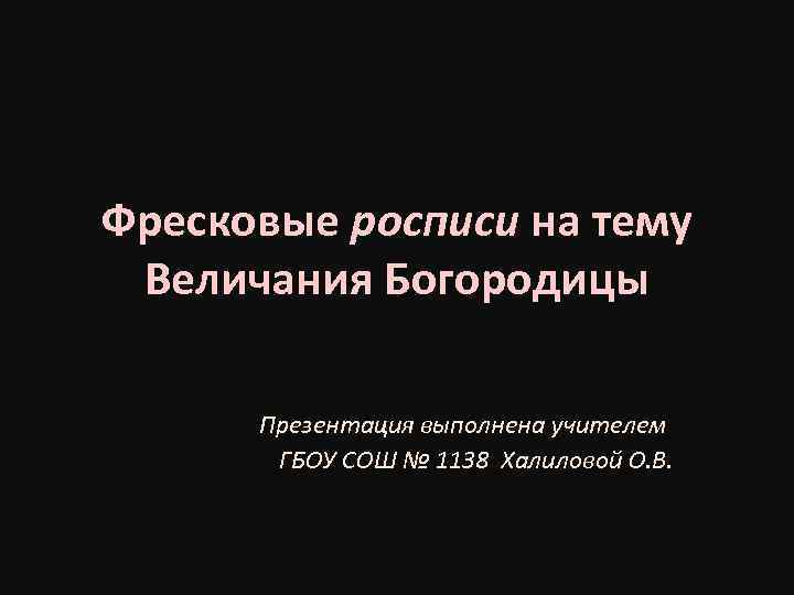 Фресковые росписи на тему Величания Богородицы Презентация выполнена учителем ГБОУ СОШ № 1138 Халиловой