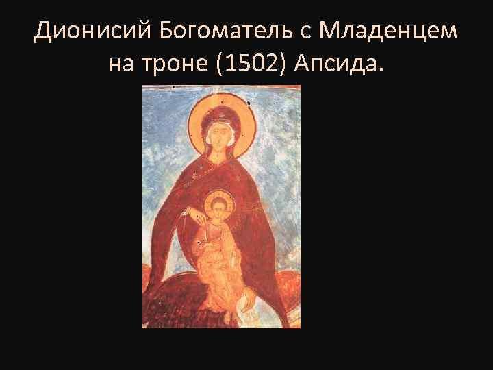 Дионисий Богоматель с Младенцем на троне (1502) Апсида.