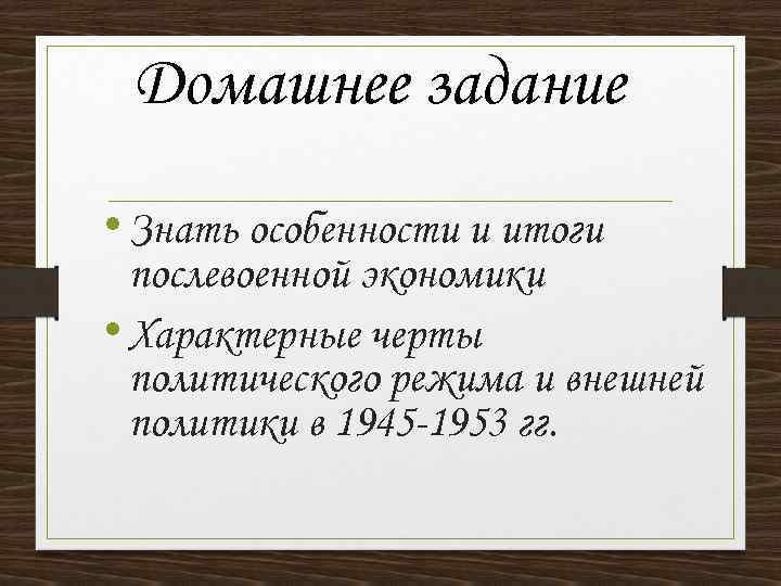 Домашнее задание • Знать особенности и итоги послевоенной экономики • Характерные черты политического режима