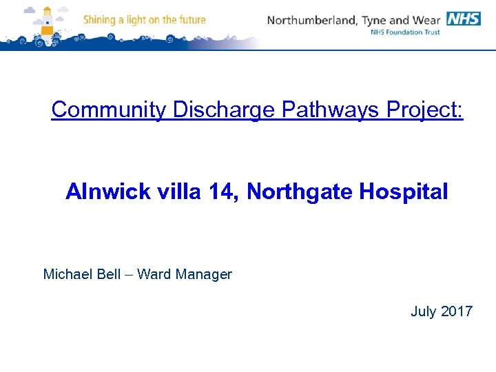 Community Discharge Pathways Project: Alnwick villa 14, Northgate Hospital Michael Bell – Ward Manager