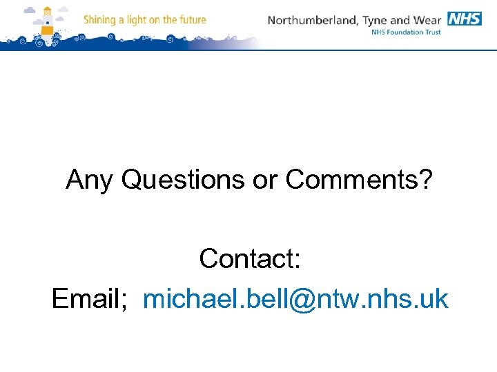 Any Questions or Comments? Contact: Email; michael. bell@ntw. nhs. uk