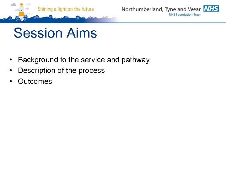 Session Aims • Background to the service and pathway • Description of the process