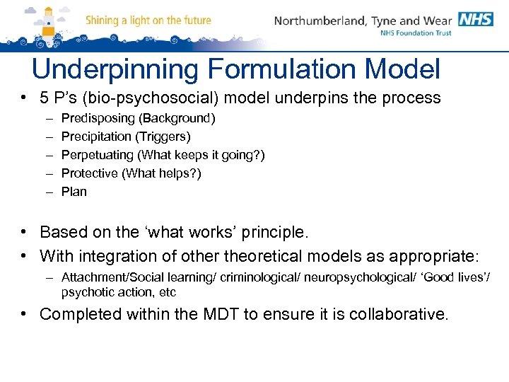 Underpinning Formulation Model • 5 P's (bio-psychosocial) model underpins the process – – –