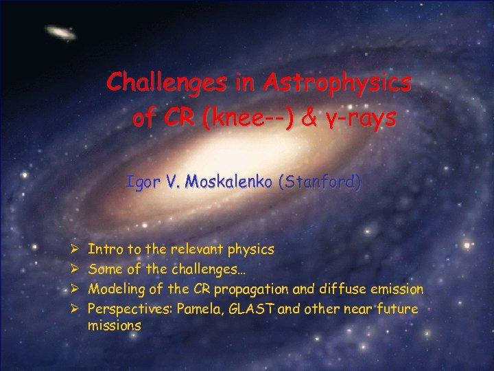 Challenges in Astrophysics of CR (knee--) & γ-rays Igor V. Moskalenko (Stanford) Ø Ø