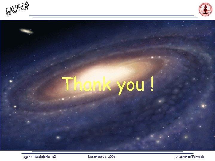Thank you ! Igor V. Moskalenko 50 December 12, 2005 TA-seminar/Fermilab