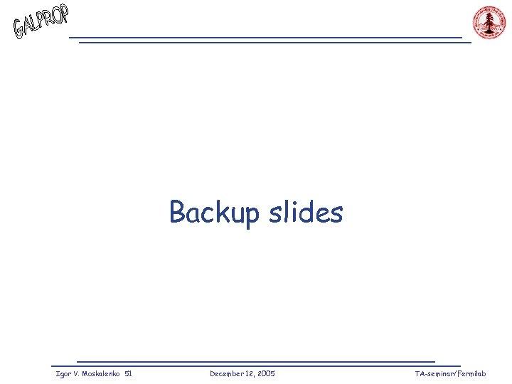 Backup slides Igor V. Moskalenko 51 December 12, 2005 TA-seminar/Fermilab