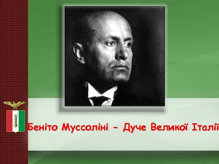Беніто Муссоліні - Дуче Великої Італії