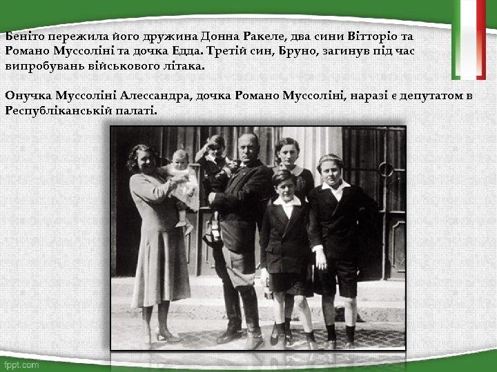 Беніто пережила його дружина Донна Ракеле, два сини Вітторіо та Романо Муссоліні та дочка