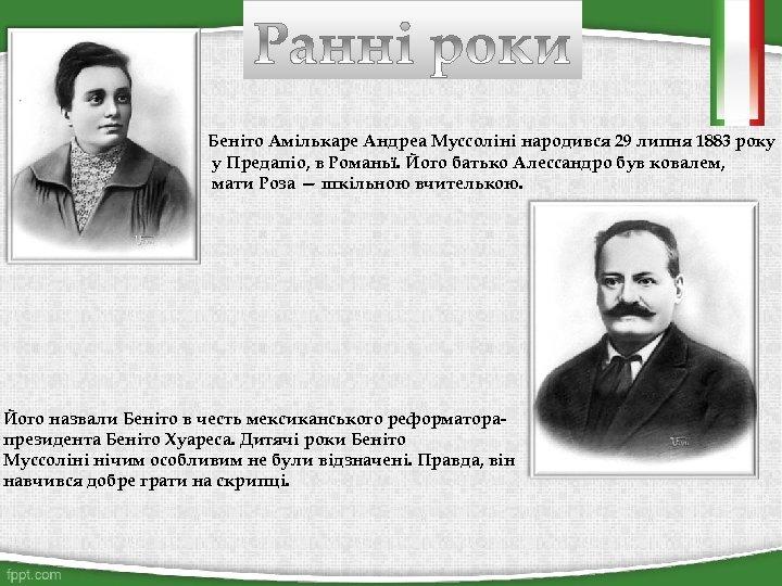 Беніто Амількаре Андреа Муссоліні народився 29 липня 1883 року у Предапіо, в Романьї. Його