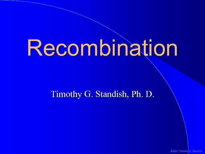 Recombination Timothy G. Standish, Ph. D. © 2001 Timothy G. Standish