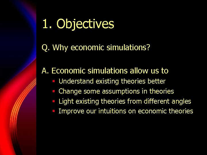 1. Objectives Q. Why economic simulations? A. Economic simulations allow us to § §