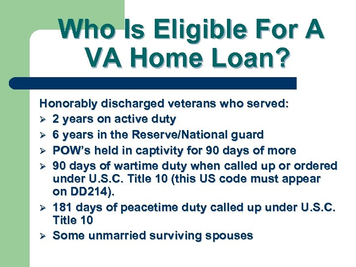Who Is Eligible For A VA Home Loan? Honorably discharged veterans who served: Ø