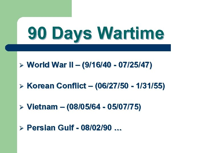 90 Days Wartime Ø World War II – (9/16/40 - 07/25/47) Ø Korean Conflict