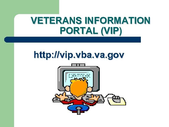 VETERANS INFORMATION PORTAL (VIP) http: //vip. vba. va. gov