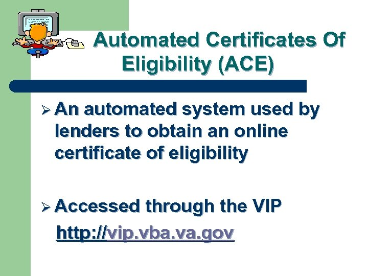 Automated Certificates Of Eligibility (ACE) Ø An automated system used by lenders to obtain