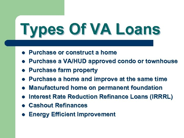Types Of VA Loans l l l l Purchase or construct a home Purchase