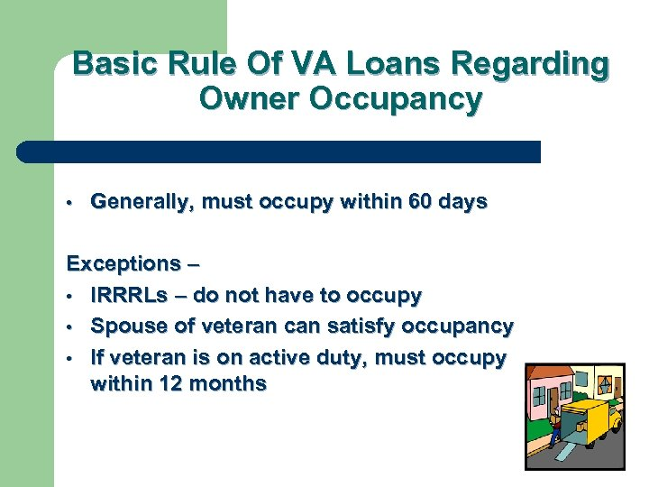 Basic Rule Of VA Loans Regarding Owner Occupancy • Generally, must occupy within 60