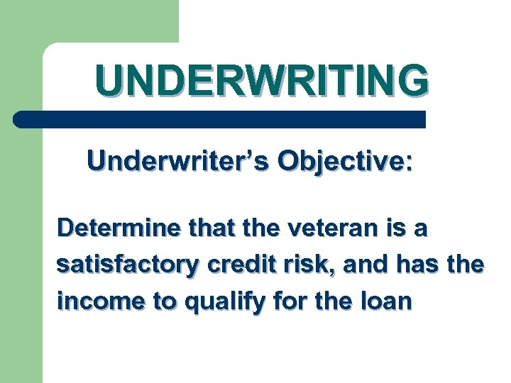 UNDERWRITING Underwriter's Objective: Determine that the veteran is a satisfactory credit risk, and has