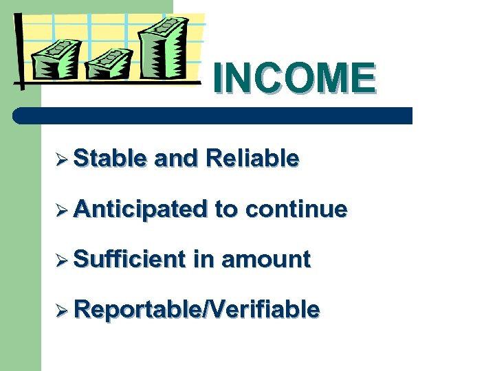 INCOME Ø Stable and Reliable Ø Anticipated Ø Sufficient to continue in amount Ø