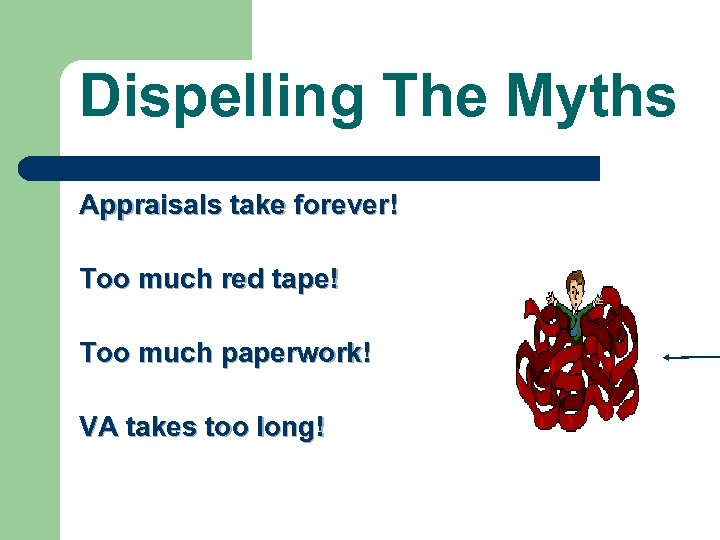 Dispelling The Myths Appraisals take forever! Too much red tape! Too much paperwork! VA