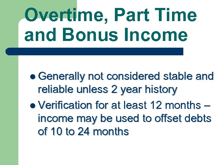 Overtime, Part Time and Bonus Income l Generally not considered stable and reliable unless