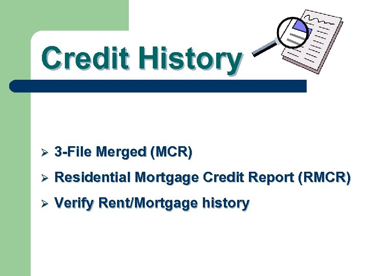 Credit History Ø 3 -File Merged (MCR) Ø Residential Mortgage Credit Report (RMCR) Ø