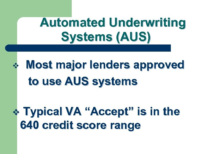 Automated Underwriting Systems (AUS) Most major lenders approved to use AUS systems v Typical