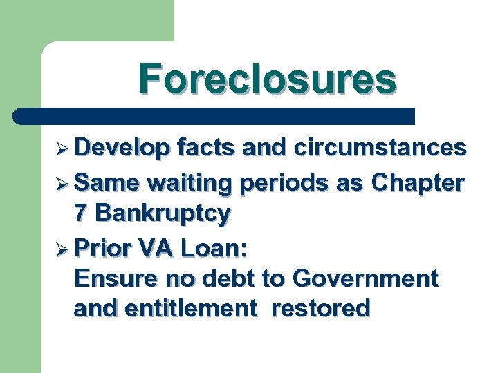 Foreclosures Ø Develop facts and circumstances Ø Same waiting periods as Chapter 7 Bankruptcy
