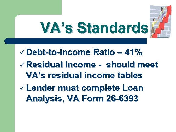 VA's Standards ü Debt-to-income Ratio – 41% ü Residual Income - should meet VA's