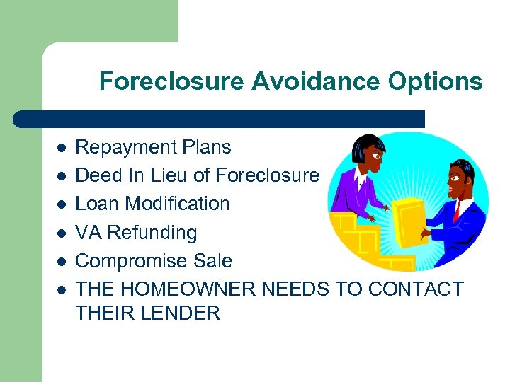 Foreclosure Avoidance Options l l l Repayment Plans Deed In Lieu of Foreclosure Loan