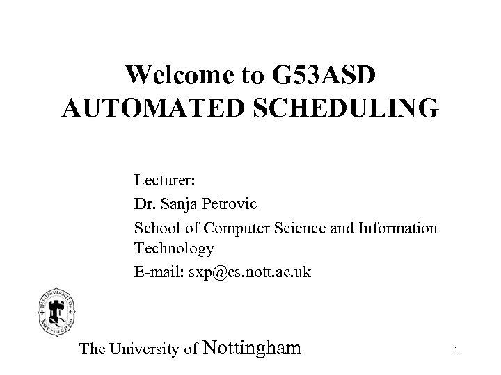 Welcome to G 53 ASD AUTOMATED SCHEDULING Lecturer: Dr. Sanja Petrovic School of Computer