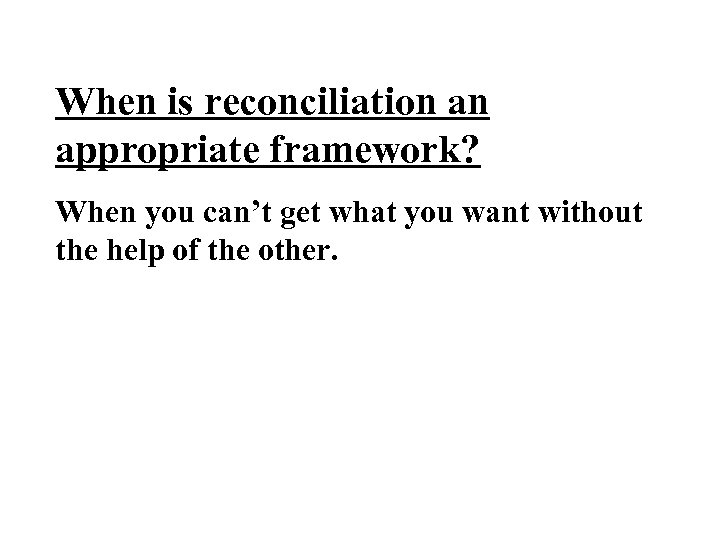 When is reconciliation an appropriate framework? When you can't get what you want without