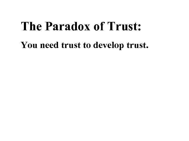 The Paradox of Trust: You need trust to develop trust.