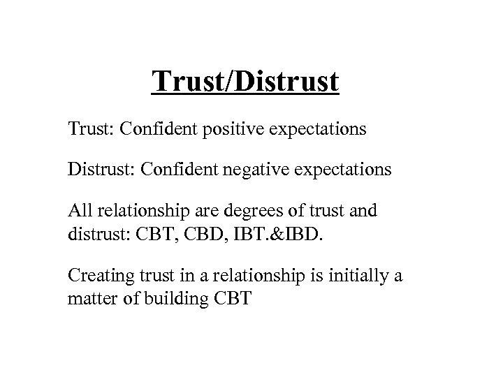 Trust/Distrust Trust: Confident positive expectations Distrust: Confident negative expectations All relationship are degrees of