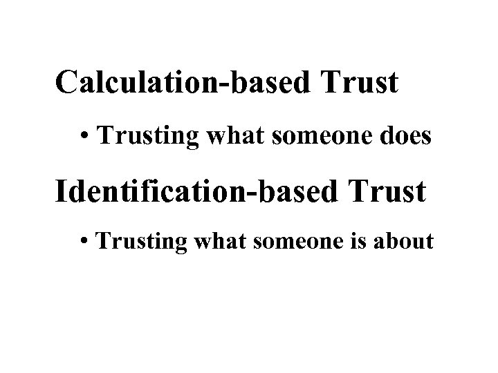 Calculation-based Trust • Trusting what someone does Identification-based Trust • Trusting what someone is