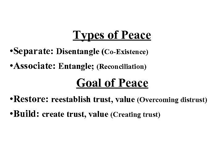 Types of Peace • Separate: Disentangle (Co-Existence) • Associate: Entangle; (Reconciliation) Goal of Peace