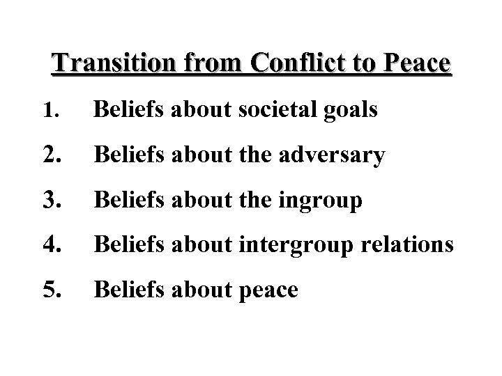 Transition from Conflict to Peace 1. Beliefs about societal goals 2. Beliefs about the