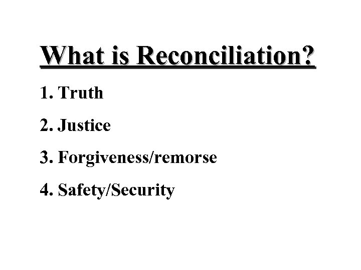 What is Reconciliation? 1. Truth 2. Justice 3. Forgiveness/remorse 4. Safety/Security