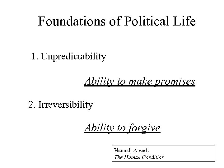 The Foundations of Political Life 1. Unpredictability Ability to make promises 2. Irreversibility Ability
