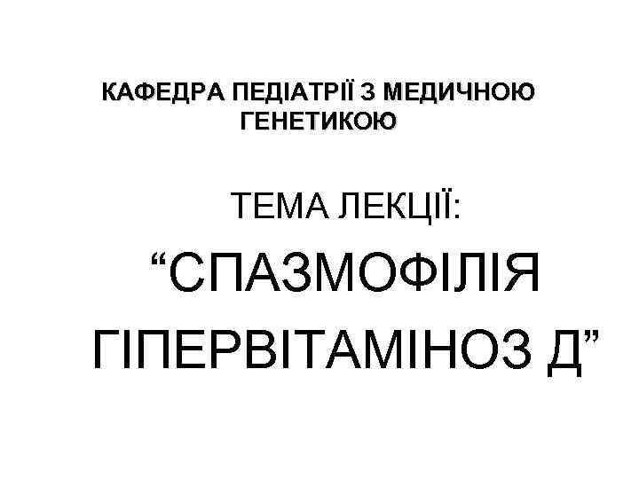 """КАФЕДРА ПЕДІАТРІЇ З МЕДИЧНОЮ ГЕНЕТИКОЮ ТЕМА ЛЕКЦІЇ: """"СПАЗМОФІЛІЯ ГІПЕРВІТАМІНОЗ Д"""""""