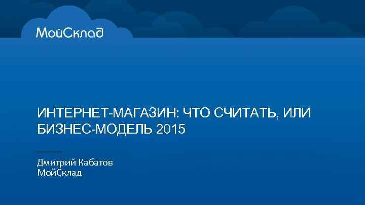 ИНТЕРНЕТ-МАГАЗИН: ЧТО СЧИТАТЬ, ИЛИ БИЗНЕС-МОДЕЛЬ 2015 Дмитрий Кабатов Мой. Склад