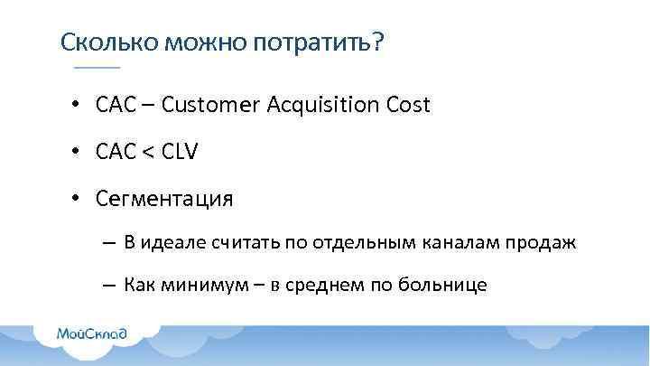 Сколько можно потратить? • CAC – Customer Acquisition Cost • САС < CLV •
