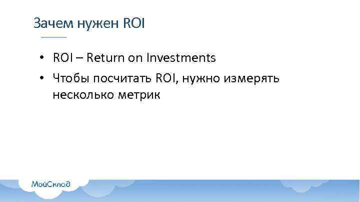 Зачем нужен ROI • ROI – Return on Investments • Чтобы посчитать ROI, нужно