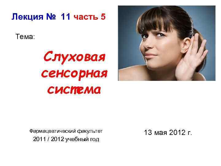 Лекция № 11 часть 5 Тема: Слуховая сенсорная система Фармацевтический факультет 2011 / 2012