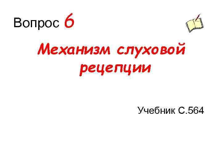Вопрос 6 Механизм слуховой рецепции Учебник С. 564