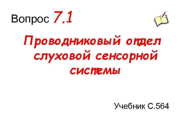 Вопрос 7. 1 Проводниковый отдел слуховой сенсорной системы Учебник С. 564